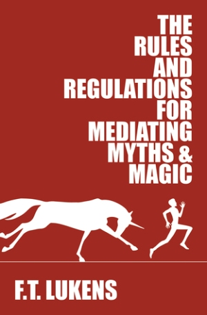 Rules and Regs for Mediating Myths & Magic, by FT Lukens